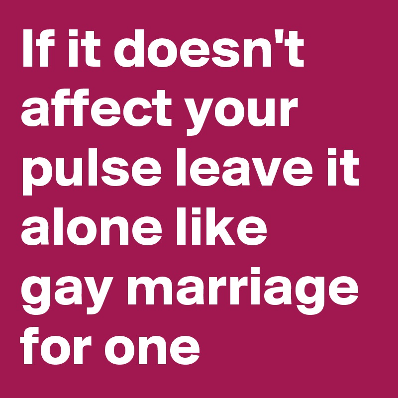 If it doesn't affect your pulse leave it alone like gay marriage for one