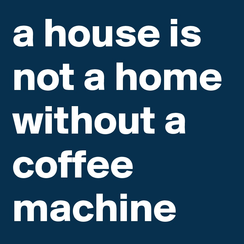 a house is not a home without a coffee machine