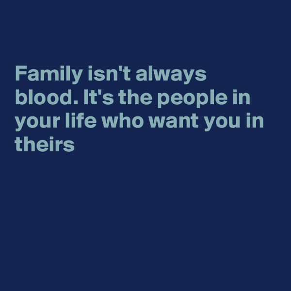 Family isn't always blood. It's the people in your life who want you in theirs