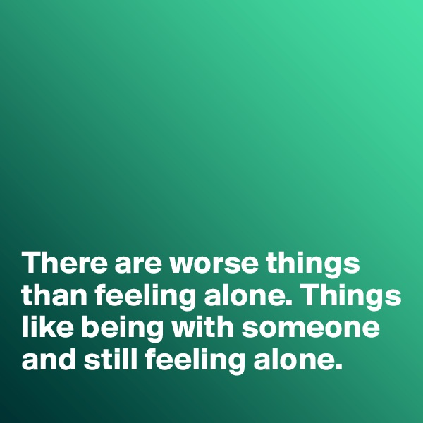 There are worse things than feeling alone. Things like being with someone and still feeling alone.