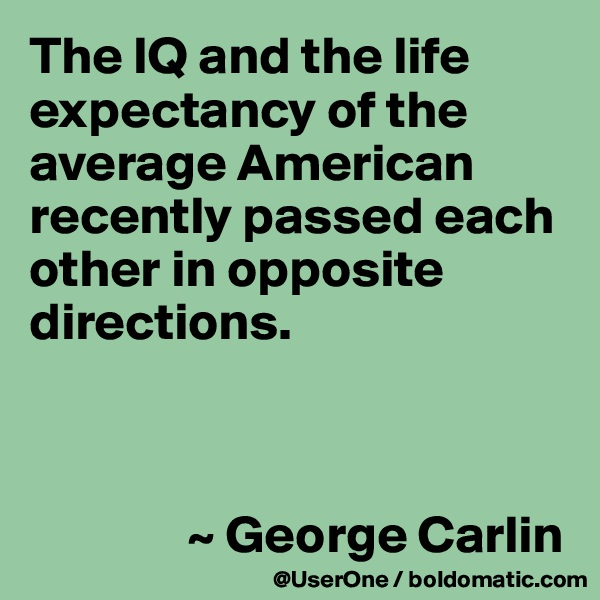 The IQ and the life expectancy of the average American recently passed each other in opposite directions.                   ~ George Carlin