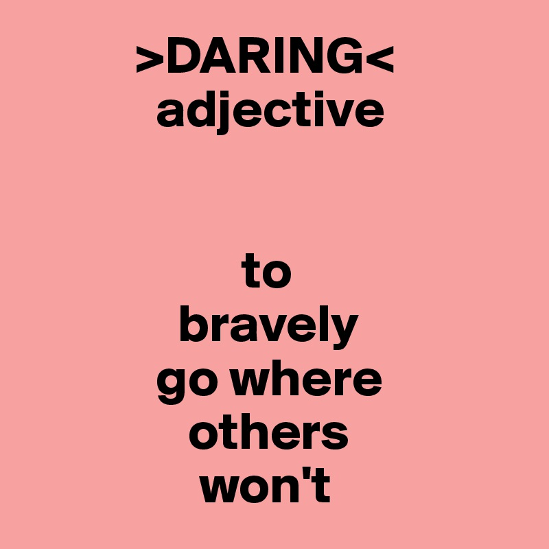 >DARING<             adjective                       to               bravely              go where                others                  won't