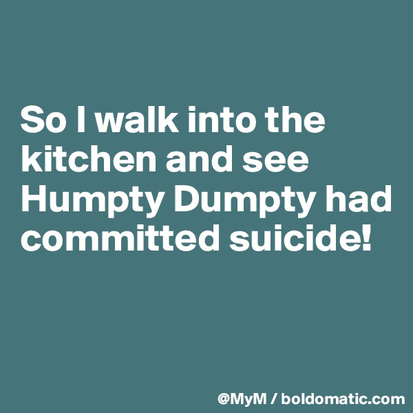So I walk into the kitchen and see Humpty Dumpty had committed suicide!