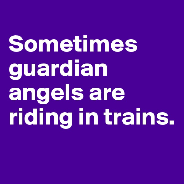 Sometimes guardian angels are riding in trains.