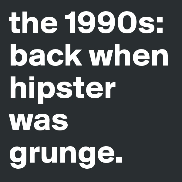 the 1990s: back when hipster was grunge.