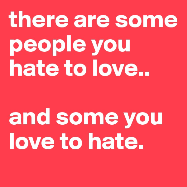 there are some people you hate to love..  and some you love to hate.