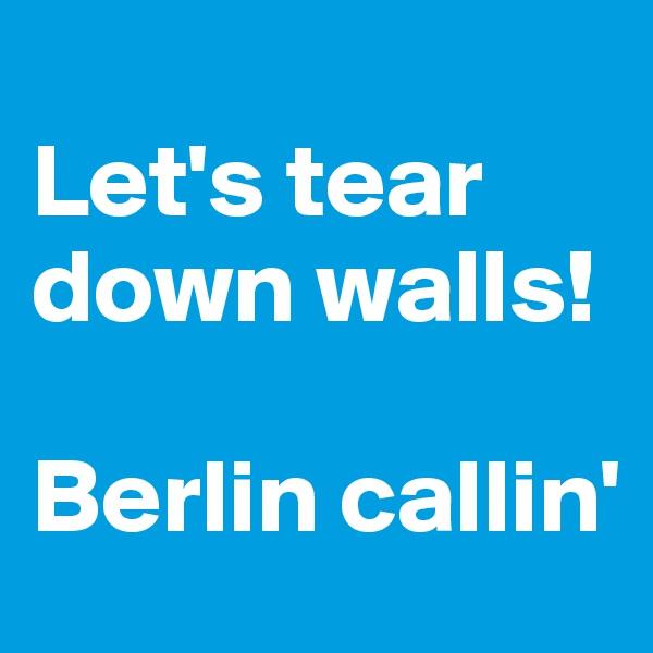 Let's tear down walls!  Berlin callin'