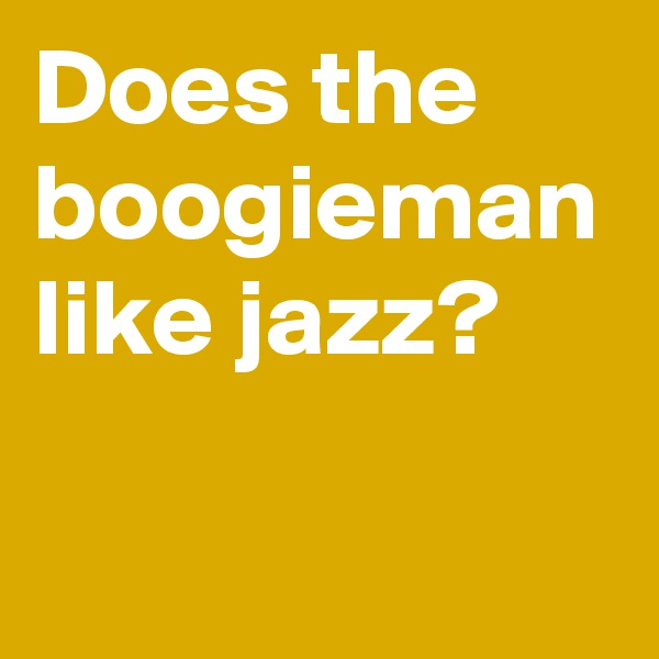 Does the boogieman like jazz?