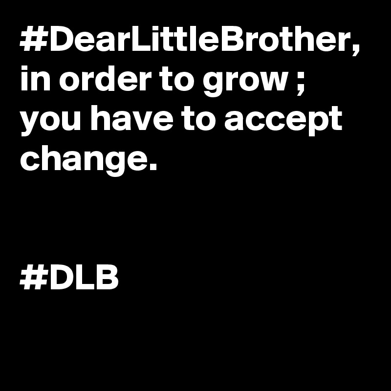 #DearLittleBrother, in order to grow ; you have to accept change.    #DLB
