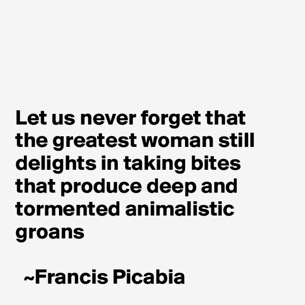 Let us never forget that the greatest woman still delights in taking bites that produce deep and tormented animalistic groans                                                                                                          ~Francis Picabia