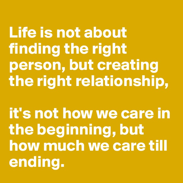 Life is not about finding the right person, but creating the right relationship,   it's not how we care in the beginning, but how much we care till ending.