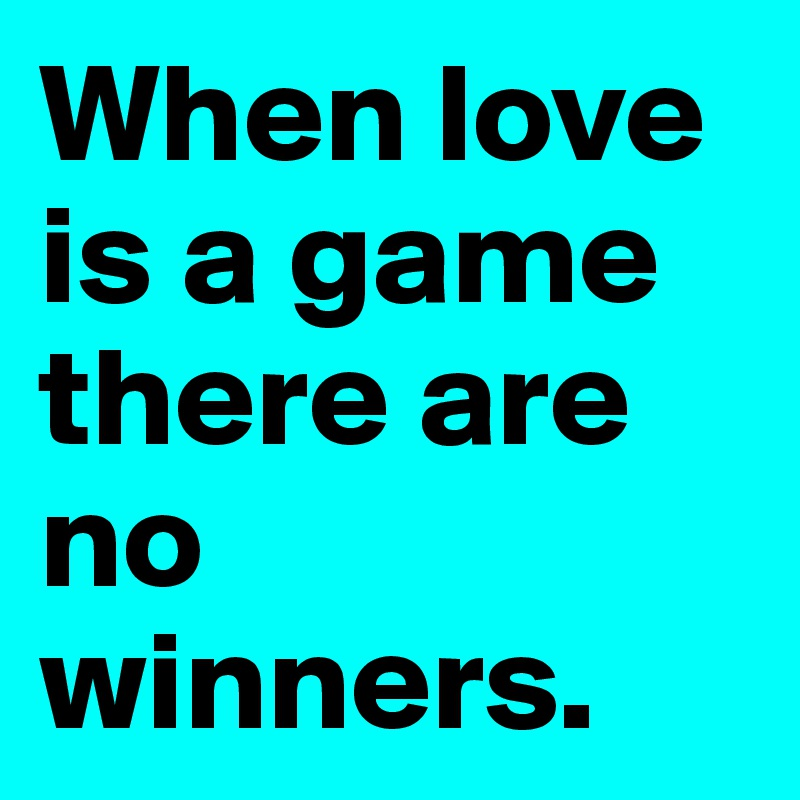 When love is a game there are no winners.