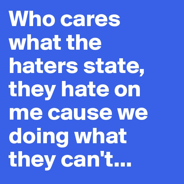 Who cares what the  haters state, they hate on me cause we doing what they can't...