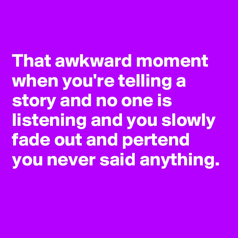That awkward moment when you're telling a story and no one is listening and you slowly fade out and pertend you never said anything.