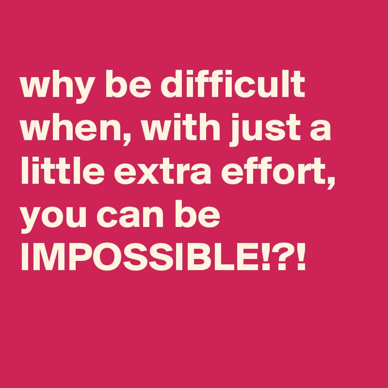 why be difficult when, with just a little extra effort, you can be IMPOSSIBLE!?!