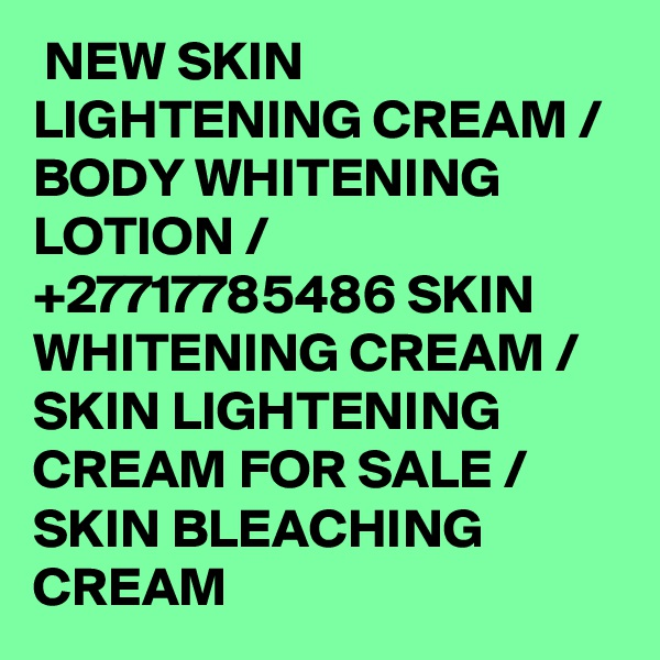 NEW SKIN LIGHTENING CREAM / BODY WHITENING LOTION / +27717785486 SKIN WHITENING CREAM / SKIN LIGHTENING CREAM FOR SALE / SKIN BLEACHING CREAM
