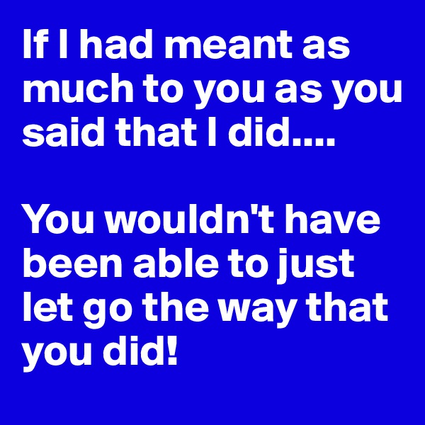 If I had meant as much to you as you said that I did....  You wouldn't have been able to just let go the way that you did!