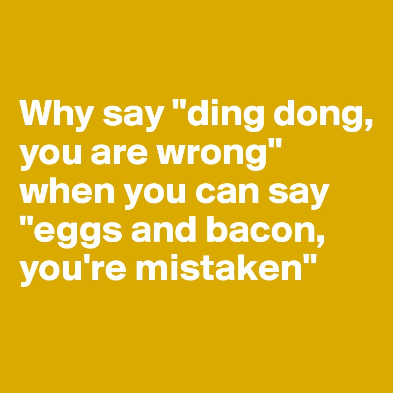Why Say Ding Dong You Are Wrong When You Can Say Eggs And Bacon You Re Mistaken Post By Teddy99 On Boldomatic