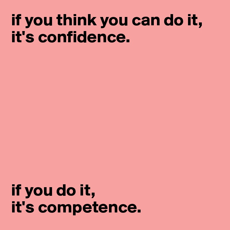 if you think you can do it, it's confidence.          if you do it,  it's competence.