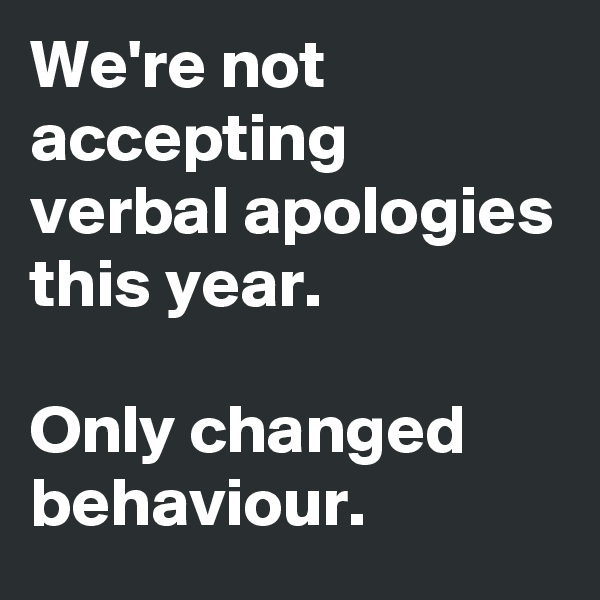 We're not accepting verbal apologies this year.    Only changed behaviour.