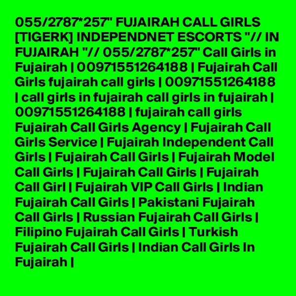 """055/2787*257"""" FUJAIRAH CALL GIRLS [TIGERK] INDEPENDNET ESCORTS """"// IN FUJAIRAH """"// 055/2787*257"""" Call Girls in Fujairah   00971551264188   Fujairah Call Girls fujairah call girls   00971551264188   call girls in fujairah call girls in fujairah   00971551264188   fujairah call girls Fujairah Call Girls Agency   Fujairah Call Girls Service   Fujairah Independent Call Girls   Fujairah Call Girls   Fujairah Model Call Girls   Fujairah Call Girls   Fujairah Call Girl   Fujairah VIP Call Girls   Indian Fujairah Call Girls   Pakistani Fujairah Call Girls   Russian Fujairah Call Girls   Filipino Fujairah Call Girls   Turkish Fujairah Call Girls   Indian Call Girls In Fujairah  """