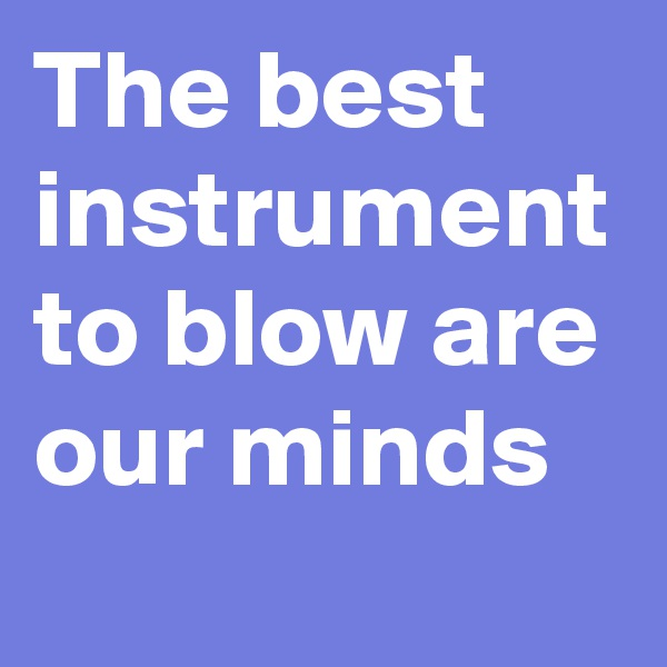 The best instrument to blow are our minds
