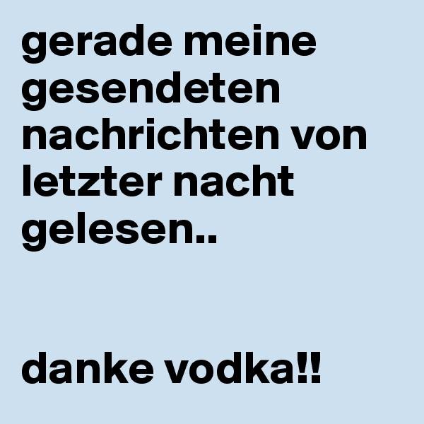 gerade meine gesendeten nachrichten von letzter nacht gelesen..   danke vodka!!