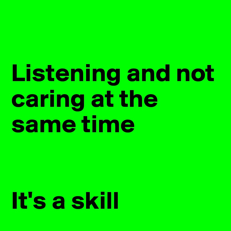 Listening and not caring at the same time   It's a skill