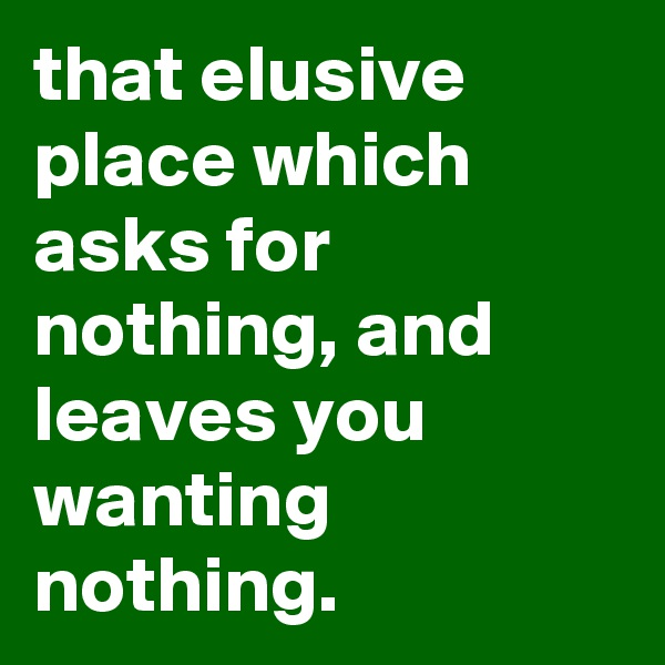 that elusive place which asks for nothing, and leaves you wanting nothing.