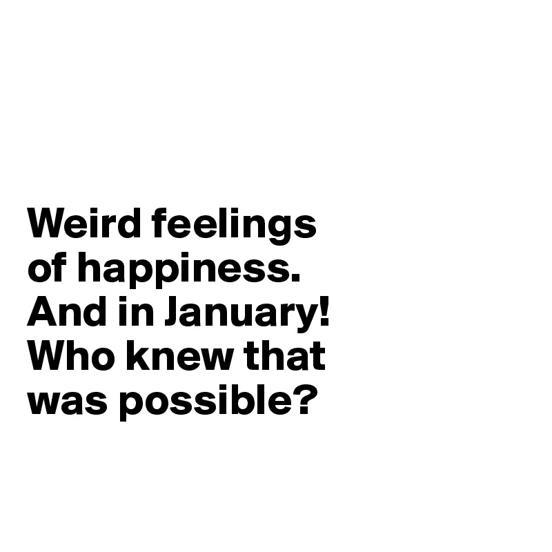 Weird feelings  of happiness.  And in January! Who knew that  was possible?