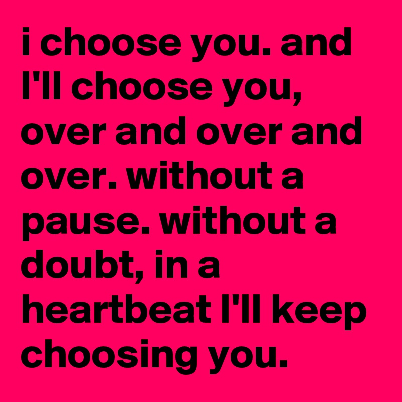 i choose you. and I'll choose you, over and over and over. without a pause. without a doubt, in a heartbeat I'll keep choosing you.