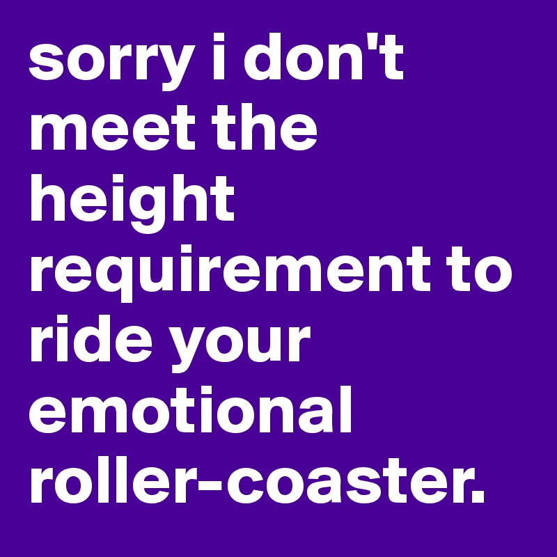 sorry i don't meet the height requirement to ride your emotional roller-coaster.