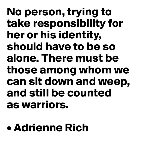 No person, trying to take responsibility for her or his identity, should have to be so alone. There must be those among whom we can sit down and weep, and still be counted  as warriors.  • Adrienne Rich
