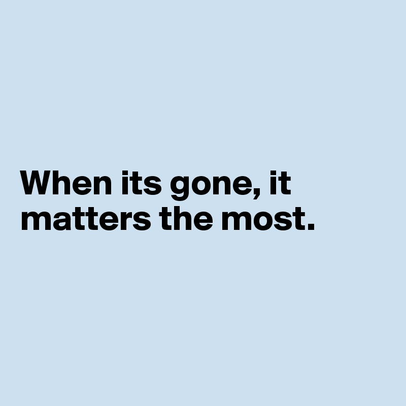When its gone, it matters the most.