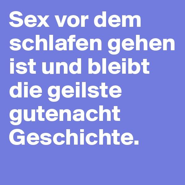 Sex vor dem schlafen gehen ist und bleibt die geilste gutenacht Geschichte.