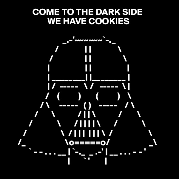 COME TO THE DARK SIDE                      WE HAVE COOKIES                               _.-'~~~~~~`-._                                                                              /              | |              \                                                                          /                 | |                 \                                 |                   | |                   |                      | ________| |________ |                                                                       | /  -----   \ /   -----  \ |                                                                      /    (          )        (          )    \                                                                  / \     -----   ( )    -----    / \                                                              /       \            / | | \            /        \                                                          /             \       / | | | | \       /             \         /                  \  / | | |  | | | \  /                   \                                                  /_                     \o=====o/                     _\                                                       ` - - . . . __ | `-._  _ .-' | __ . . . - - '                                                                              |       ` '        |