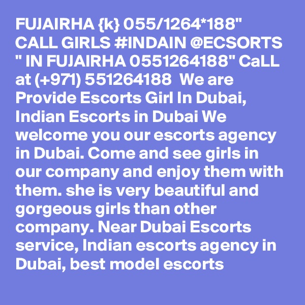 """FUJAIRHA {k} 055/1264*188"""" CALL GIRLS #INDAIN @ECSORTS """" IN FUJAIRHA 0551264188"""" CaLL at (+971) 551264188  We are Provide Escorts Girl In Dubai, Indian Escorts in Dubai We welcome you our escorts agency in Dubai. Come and see girls in our company and enjoy them with them. she is very beautiful and gorgeous girls than other company. Near Dubai Escorts service, Indian escorts agency in Dubai, best model escorts"""