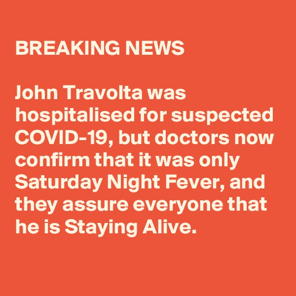 BREAKING NEWS  John Travolta was hospitalised for suspected COVID-19, but doctors now confirm that it was only Saturday Night Fever, and they assure everyone that he is Staying Alive.