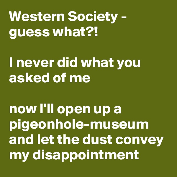 Western Society - guess what?!  I never did what you asked of me   now I'll open up a pigeonhole-museum and let the dust convey my disappointment