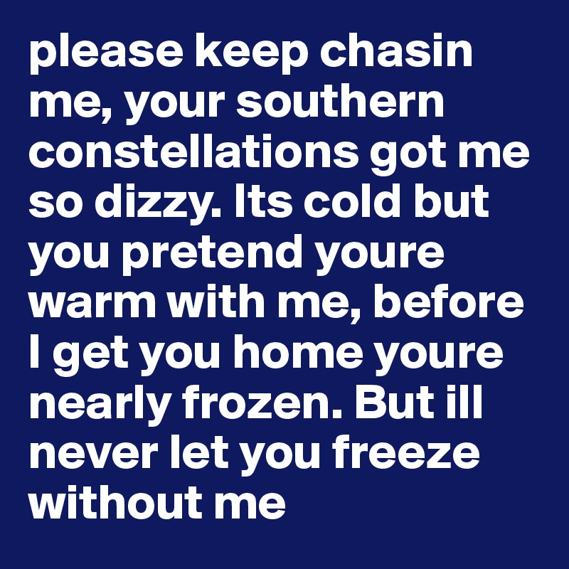 please keep chasin me, your southern constellations got me so dizzy. Its cold but you pretend youre warm with me, before I get you home youre nearly frozen. But ill never let you freeze without me
