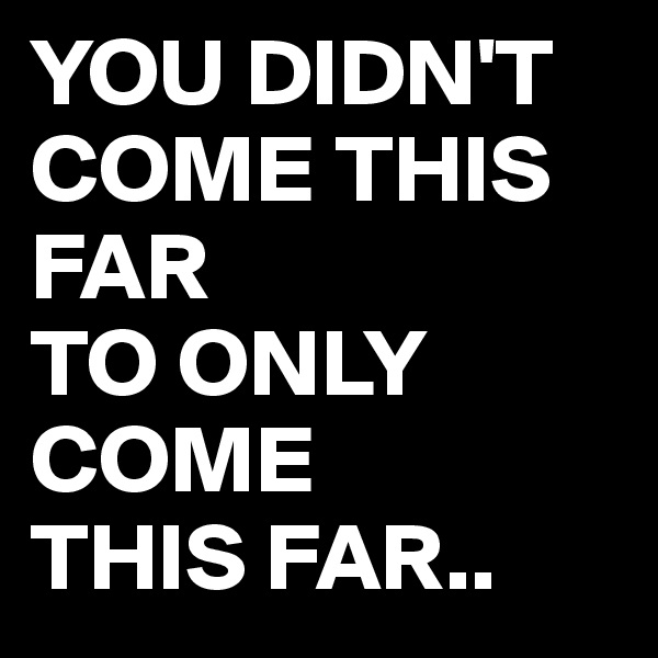 YOU DIDN'T COME THIS FAR  TO ONLY  COME THIS FAR..