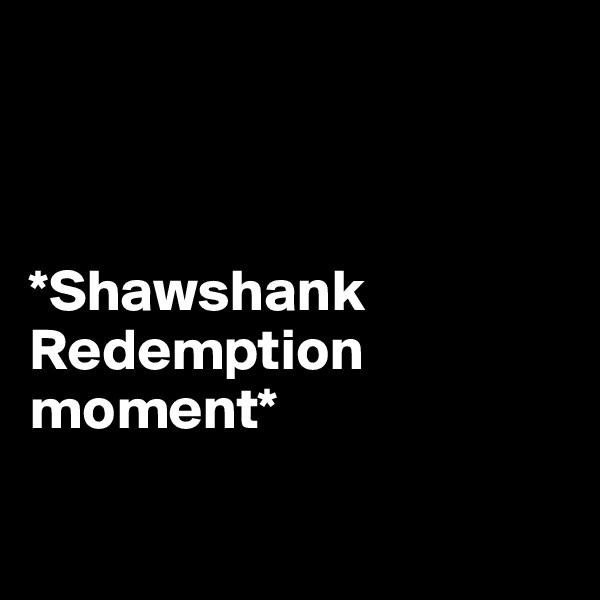 *Shawshank     Redemption moment*