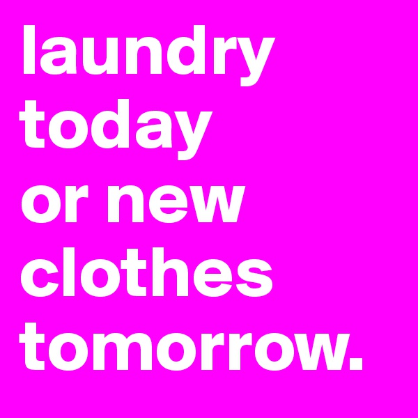 laundry today  or new clothes tomorrow.