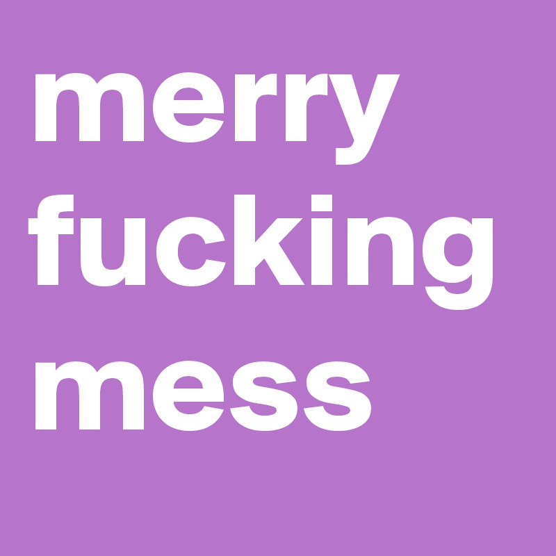 merry fucking mess
