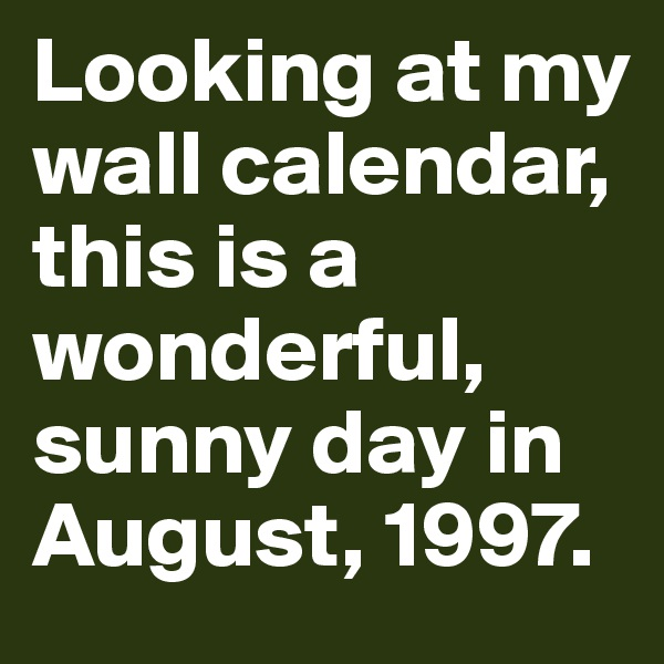 Looking at my wall calendar, this is a wonderful, sunny day in August, 1997.