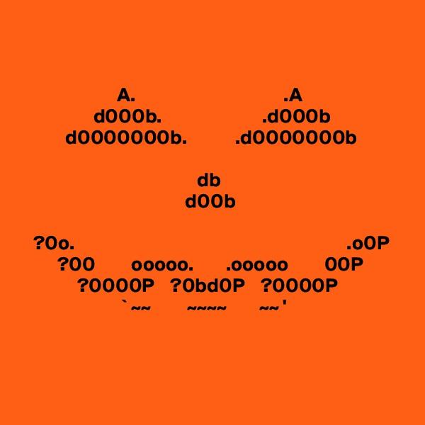 A.                                     .A                    d000b.                         .d000b            d0000000b.            .d0000000b                                                  db                                                    d00b      ?0o.                                                                    .o0P          ?00         ooooo.        .ooooo         00P               ?0000P    ?0bd0P    ?0000P                          ` ~~         ~~~~        ~~ '