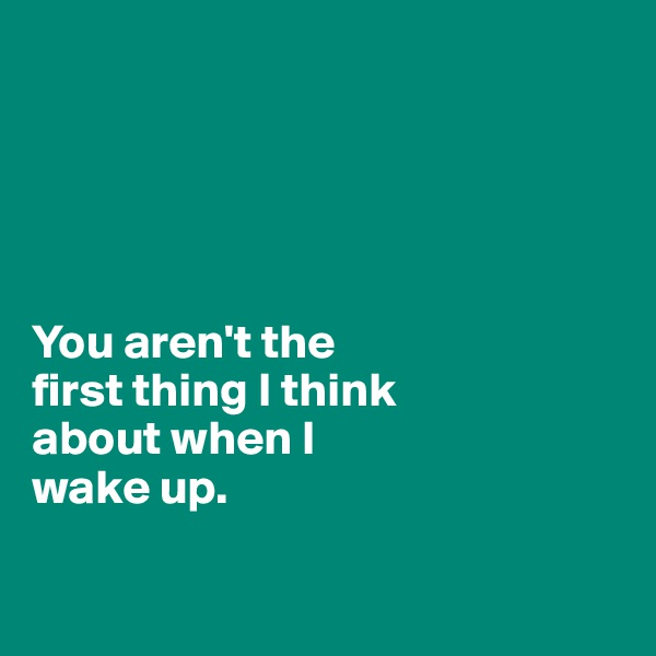 You aren't the  first thing I think  about when I  wake up.
