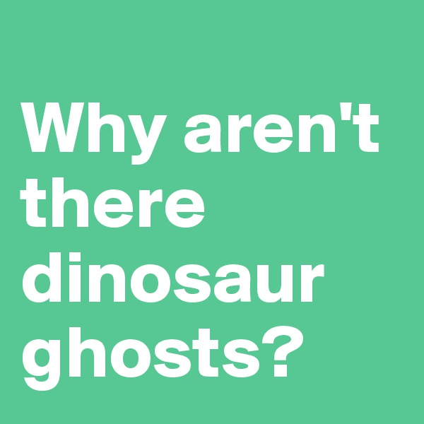Why aren't there dinosaur ghosts?