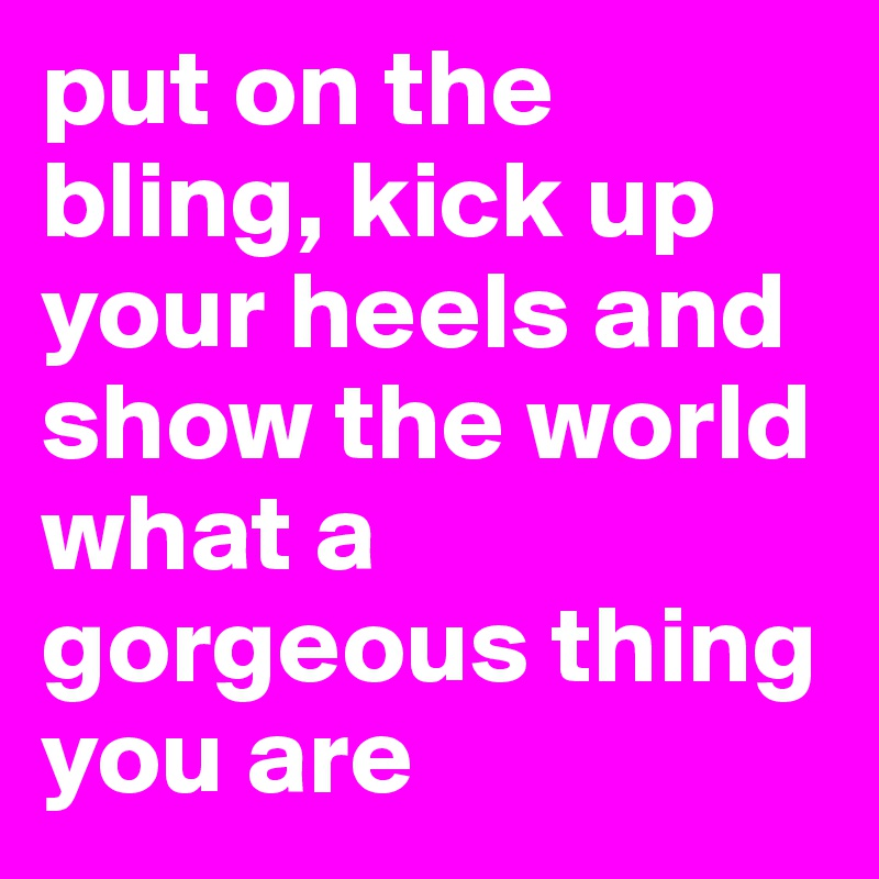 put on the bling, kick up your heels and show the world what a gorgeous thing you are