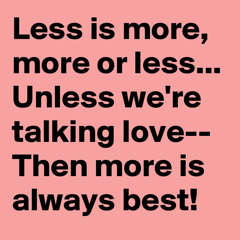 Less is more, more or less... Unless we're talking love-- Then more is always best!